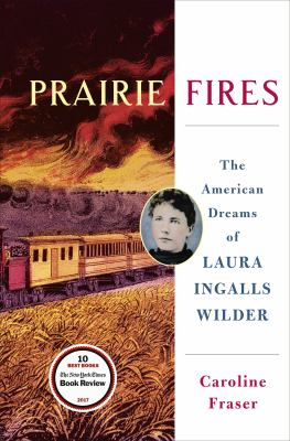 Prairie Fires The American Dreams of Laura Ingalls Wilder